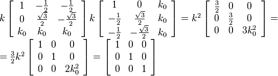 \begin{array}{l}  k \left[ {\begin{array}{*{20}c}    1 & { - \frac{1}{2}} & { - \frac{1}{2}}  \\    0 & {\frac{{\sqrt 3 }}{2}} & { - \frac{{\sqrt 3 }}{2}}  \\    {k_0 } & {k_0 } & {k_0 }  \\ \end{array}} \right] k \left[ {\begin{array}{*{20}c}    1 & 0 & {k_0 }  \\    { - \frac{1}{2}} & {\frac{{\sqrt 3 }}{2}} & {k_0 }  \\    { - \frac{1}{2}} & { - \frac{{\sqrt 3 }}{2}} & {k_0 }  \\ \end{array}} \right] = k^2  \left[ {\begin{array}{*{20}c}    {\frac{3}{2}} & 0 & 0  \\    0 & {\frac{3}{2}} & 0  \\    0 & 0 & {3k_0^2 }  \\ \end{array}} \right] =  \\    = \frac{3}{2} k^2 \left[ {\begin{array}{*{20}c}    1 & 0 & 0  \\    0 & 1 & 0  \\    0 & 0 & {2k_0^2 }  \\ \end{array}} \right] = \left[ {\begin{array}{*{20}c}    1 & 0 & 0  \\    0 & 1 & 0  \\    0 & 0 & 1  \\ \end{array}} \right] \\   \end{array}