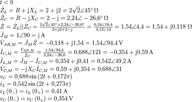 \begin{array}{l} t < 0\ {{\dot Z}_L} = R + \text{j}{X_L} = 2 + \text{j}2 = 2\sqrt 2 \angle 45^\circ {\rm{ }} \,\Omega \ {{\dot Z}_C} = R - \text{j}{X_C} = 2 - \text{j} = 2{,}24\angle  - 26{,}6^\circ {\rm{ }} \, \Omega \ \dot Z = {{\dot Z}_L}||{{\dot Z}_C} = \frac{{2\sqrt 2 \angle 45^\circ  \times 2{,}24\angle  - 26{,}6^\circ }}{{2 + j2 + 2 - j}} = \frac{{6{,}34\angle 18{,}4}}{{4{,}12\angle 14}} = 1{,}54\angle 4{,}4 = 1{,}54 + \text{j}0{,}118 \, {\rm{ }} \, \Omega \ {{\dot J}_M} = 1\angle 90 = \text{j} \, {\rm{ A}}\ {{\dot V}_{AB,M}} = {{\dot J}_M}\dot Z =  - 0{,}118 + \text{j}1{,}54 = 1{,}54\angle 94{,}4 \, {\rm{ V}}\ {{\dot I}_{C,M}} = \frac{{{{\dot V}_{AB,M}}}}{{{{\dot Z}_C}}} = \frac{{1{,}54\angle 94{,}4}}{{2{,}24\angle  - 26{,}6}} = 0{,}688\angle 121 =  - 0{,}354 + \text{j}0{,}59 \, {\rm{ A}}\ {{\dot I}_{L,M}} = {{\dot J}_M} - {{\dot I}_{C,M}} = 0{,}354 + \text{j}0{,}41 = 0{,}542\angle 49{,}2 \, {\rm{ A}}\ {{\dot V}_{C,M}} =  - \text{j}{X_C}{{\dot I}_{C,M}} =  0{,}59 + \text{j}0{,}354 = 0{,}688\angle 31\ {v_C} = 0{,}688\sin \left( {2t + 0{,}172\pi } \right)\ {i_L} = 0{,}542\sin \left( {2t + 0{,}273\pi } \right)\ {i_L}\left( {{0_- }} \right) = {i_L}\left( {{0_+ }} \right) = 0{,}41 \, {\rm{ A}}\ {v_C}\left( {{0_- }} \right) = {v_C}\left( {{0_+ }} \right) = 0{,}354 \, {\rm{ V}} \end{array}