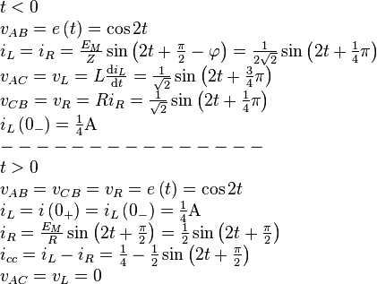 \begin{array}{l} t < 0\\ {v_{AB}} = e\left( t \right) = \cos 2t\\ {i_L} = {i_R} = \frac{{{E_M}}}{Z}\sin \left( {2t + \frac{\pi }{2} - \varphi } \right) = \frac{1}{{2\sqrt 2 }}\sin \left( {2t + \frac{1}{4}\pi } \right)\\ {v_{AC}}= v_L = L\frac{{{\rm{d}}{i_L}}}{{{\rm{d}}t}} = \frac{1}{{\sqrt 2 }}\sin \left( {2t + \frac{3}{4}\pi } \right)\\ {v_{CB}} = v_R= Ri_R=\frac{1}{{\sqrt 2 }}\sin \left( {2t + \frac{1}{4}\pi } \right)\\ {i_L}\left( {{0_ - }} \right)  = \frac{1}{4}{\rm{A}}\\  -  -  -  -  -  -  -  -  -  -  -  -  -  -  - \\ t > 0\\ {v_{AB}} = {v_{CB}} = v_R = e\left( t \right) = \cos 2t\\ {i_L} = i\left( {{0_ + }} \right) = {i_L}\left( {{0_ - }} \right)=\frac{1}{4}{\rm{A}}\\ {i_R} = \frac{{{E_M}}}{R}\sin \left( {2t + \frac{\pi }{2}} \right) = \frac{1}{2}\sin \left( {2t + \frac{\pi }{2}} \right)\\ {i_{cc}} = {i_L} - {i_R} = \frac{1}{4} - \frac{1}{2}\sin \left( {2t + \frac{\pi }{2}} \right)\\ v_{AC}=v_L=0 \end{array}