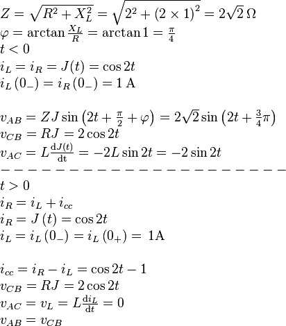 \begin{array}{l} Z = \sqrt {{R^2} + X_L^2}  = \sqrt {{2^2} + {{\left( {2 \times 1} \right)}^2}}  = 2\sqrt 2 \, {\rm{ }}\Omega \\ \varphi  = \arctan \frac{{{X_L}}}{R} = \arctan 1 = \frac{\pi }{4}\\ t < 0\\ {i_L} = {i_R} = J(t) = \cos 2t\\ {i_L}\left( {{0_ - }} \right) = {i_R}\left( {{0_ - }} \right) = 1\, {\rm{ A}}\\ \\ {v_{AB}} = ZJ\sin \left( {2t + \frac{\pi }{2} + \varphi } \right) = 2\sqrt 2 \sin \left( {2t + \frac{3}{4}}\pi \right)\\ {v_{CB}} = RJ = 2\cos 2t\\ {v_{AC}} = L\frac{{{\rm{d}}J(t)}}{{{\rm{dt}}}} =  - 2L\sin 2t =  - 2\sin 2t\\  -  -  -  -  -  -  -  -  -  -  -  -  -  -  -  -  -  -  -  -  - \\ t > 0\\ {i_R} = {i_L} + {i_{cc}}\\ {i_R} = J\left( t \right) = \cos 2t\\ {i_L} = {i_L}\left( {{0_ - }} \right) = {i_L}\left( {{0_ + }} \right) = \, 1{\rm{ A}}\\ \\ {i_{cc}} = {i_R} - {i_L} = \cos 2t - 1\\ {v_{CB}} = RJ = 2\cos 2t\\ {v_{AC}} = {v_L} = L\frac{{{\rm{d}}{i_L}}}{{{\rm{d}}t}} =  0\\ {v_{AB}}={v_{CB}} \end{array}