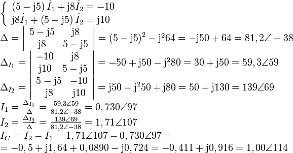 \begin{array}{l}\left\{ {\begin{array}{*{20}{l}}{\left( {5 - {\rm{j5}}} \right){{\dot I}_1} + {\rm{j}}8{{\dot I}_2} =  - 10}\{{\rm{j}}8{{\dot I}_1} + \left( {5 - {\rm{j5}}} \right){{\dot I}_2} = {\rm{j}}10}\end{array}} \right.\\Delta  = \left| {\begin{array}{*{20}{c}}{5 - {\rm{j5}}}&{{\rm{j}}8}\{{\rm{j}}8}&{5 - {\rm{j5}}}\end{array}} \right| = {\left( {5 - {\rm{j5}}} \right)^2} - {{\rm{j}}^2}64 =  - {\rm{j50 + 64}} = 81,2\angle  - 38\{\Delta _{{I_1}}} = \left| {\begin{array}{*{20}{c}}{ - 10}&{{\rm{j}}8}\{{\rm{j}}10}&{5 - {\rm{j5}}}\end{array}} \right| =  - 50 + {\rm{j50}} - {{\rm{j}}^2}80 = 30 + {\rm{j50 = 59,3}}\angle {\rm{59}}\{\Delta _{{I_2}}} = \left| {\begin{array}{*{20}{c}}{5 - {\rm{j5}}}&{ - 10}\{{\rm{j}}8}&{{\rm{j}}10}\end{array}} \right| = {\rm{j50}} - {{\rm{j}}^2}50 + {\rm{j80}} = 50 + {\rm{j130 = 139}}\angle {\rm{69}}\{I_1} = \frac{{{\Delta _{{I_1}}}}}{\Delta } = \frac{{{\rm{59,3}}\angle {\rm{59}}}}{{81,2\angle  - 38}} = 0,730\angle 97\{I_2} = \frac{{{\Delta _{{I_2}}}}}{\Delta } = \frac{{{\rm{139}}\angle {\rm{69}}}}{{81,2\angle  - 38}} = 1,71\angle 107\{I_C} = {I_2} - {I_1} = 1,71\angle 107 - 0,730\angle 97 = \ =  - 0,5 + {\rm{j}}1,64 + 0,0890 - {\rm{j}}0,724 =  - 0,411 + {\rm{j}}0,916 = 1,00\angle 114 \end{array}