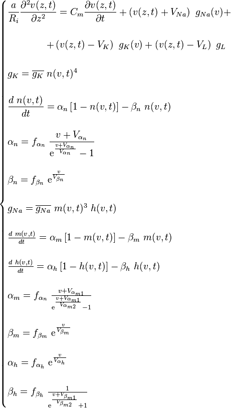 {\displaystyle \begin{cases} {\displaystyle \frac{a}{R_{i}}\frac{\partial^{2}v(z,t)}{\partial z^{2}}=C_{m}\frac{\partial v(z,t)}{\partial t}+\left(v(z,t)+V_{Na}\right)\ g_{Na}(v)+}\\ \\ \qquad\qquad+\left(v(z,t)-V_{K}\right)\ g_{K}(v)+\left(v(z,t)-V_{L}\right)\ g_{L}\\ \\ {\displaystyle g_{K}=\overline{g_{K}}\ n(v,t)^{4}}\\ \\ {\displaystyle \frac{d\ n(v,t)}{dt}=\alpha_{n}\left[1-n(v,t)\right]-\beta_{n}\ n(v,t)}\\ \\ {\displaystyle \alpha_{n}=f_{\alpha_{n}}\ \frac{v+V_{\alpha_{n}}}{\text{e}^{\frac{v+V_{\alpha_{n}}}{V_{\alpha_{n}}}}-1}}\\ \\ {\displaystyle \beta_{n}=f_{\beta_{n}}\ \text{e}^{\frac{v}{V_{\beta_{n}}}}}\\ \\ g_{Na}=\overline{g_{Na}}\ m(v,t)^{3}\ h(v,t)\\ \\ \frac{d\ m(v,t)}{dt}=\alpha_{m}\left[1-m(v,t)\right]-\beta_{m}\ m(v,t)\\ \\ \frac{d\ h(v,t)}{dt}=\alpha_{h}\left[1-h(v,t)\right]-\beta_{h}\ h(v,t)\\ \\ \alpha_{m}=f_{\alpha_{n}}\ \frac{v+V_{\alpha_{m1}}}{\text{e}^{\frac{v+V_{\alpha_{m1}}}{V_{\alpha_{m2}}}}-1}\\ \\ \beta_{m}=f_{\beta_{m}}\ \text{e}^{\frac{v}{V_{\beta_{m}}}}\\ \\ \alpha_{h}=f_{\alpha_{h}}\ \text{e}^{\frac{v}{V_{\alpha_{h}}}}\\ \\ \beta_{h}=f_{\beta_{h}}\ \frac{1}{\text{e}^{\frac{v+V_{\beta_{m1}}}{V_{\beta_{m2}}}}+1} \end{cases}}